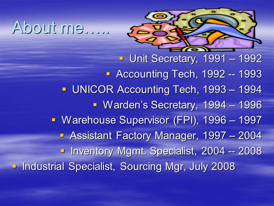  Unit Secretary, 1991 – 1992  Accounting Tech, 1992 -- 1993  UNICOR Accounting Tech, 1993 – 1994  Warden's Secretary, 1994 – 1996  Warehouse Supervisor (FPI), 1996 – 1997  Assistant Factory Manager, 1997 – 2004  Inventory Mgmt.