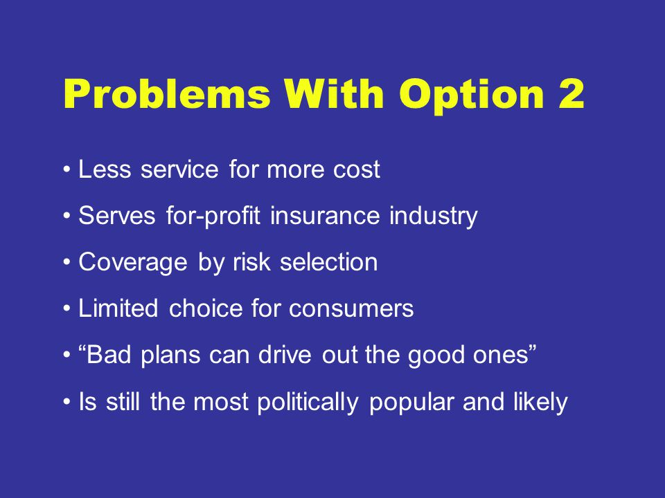 Problems With Option 2 Less service for more cost Serves for-profit insurance industry Coverage by risk selection Limited choice for consumers Bad plans can drive out the good ones Is still the most politically popular and likely