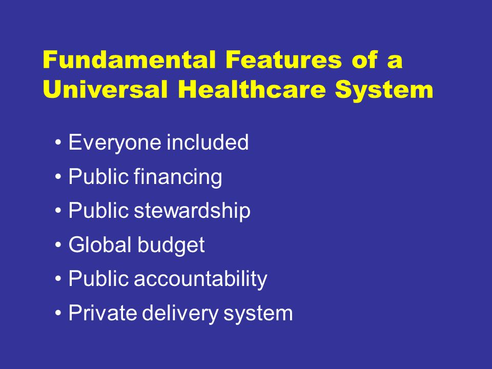 Fundamental Features of a Universal Healthcare System Everyone included Public financing Public stewardship Global budget Public accountability Private delivery system