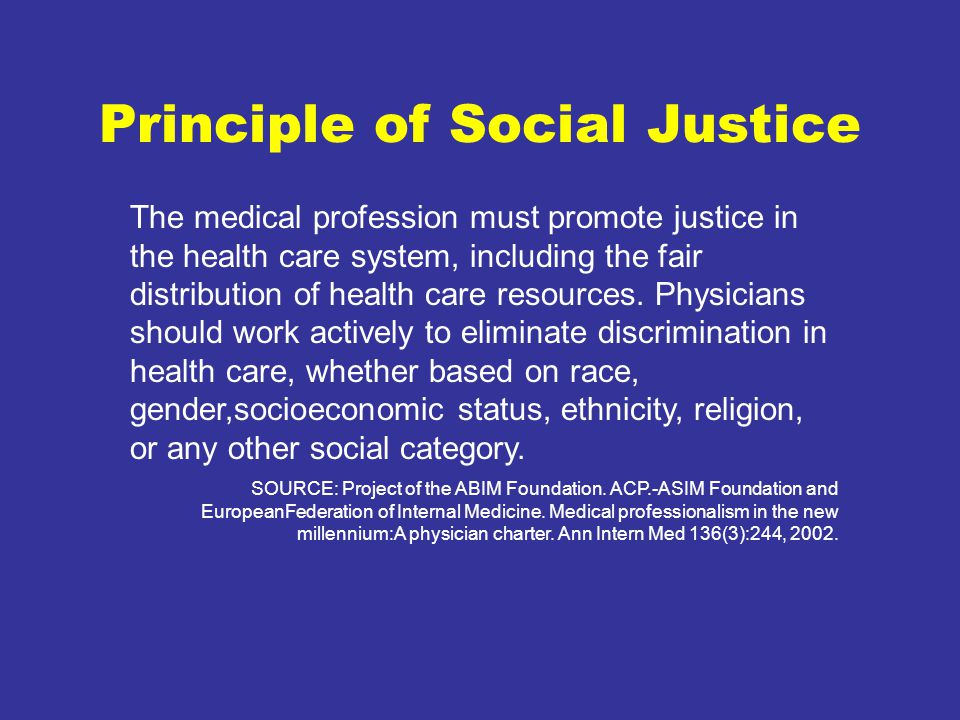 Principle of Social Justice The medical profession must promote justice in the health care system, including the fair distribution of health care resources.