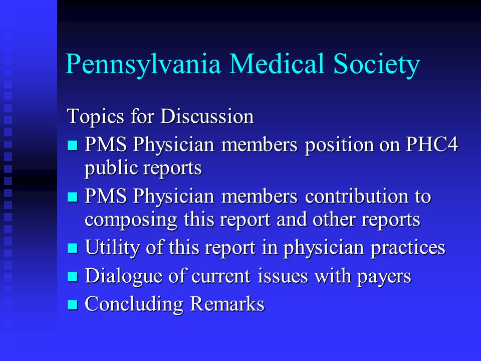 Pennsylvania Medical Society PMS Physician members position on PHC4 public reports The Medical Society supports PHC4 public reports as long as the data is clinically based and severity adjusted .