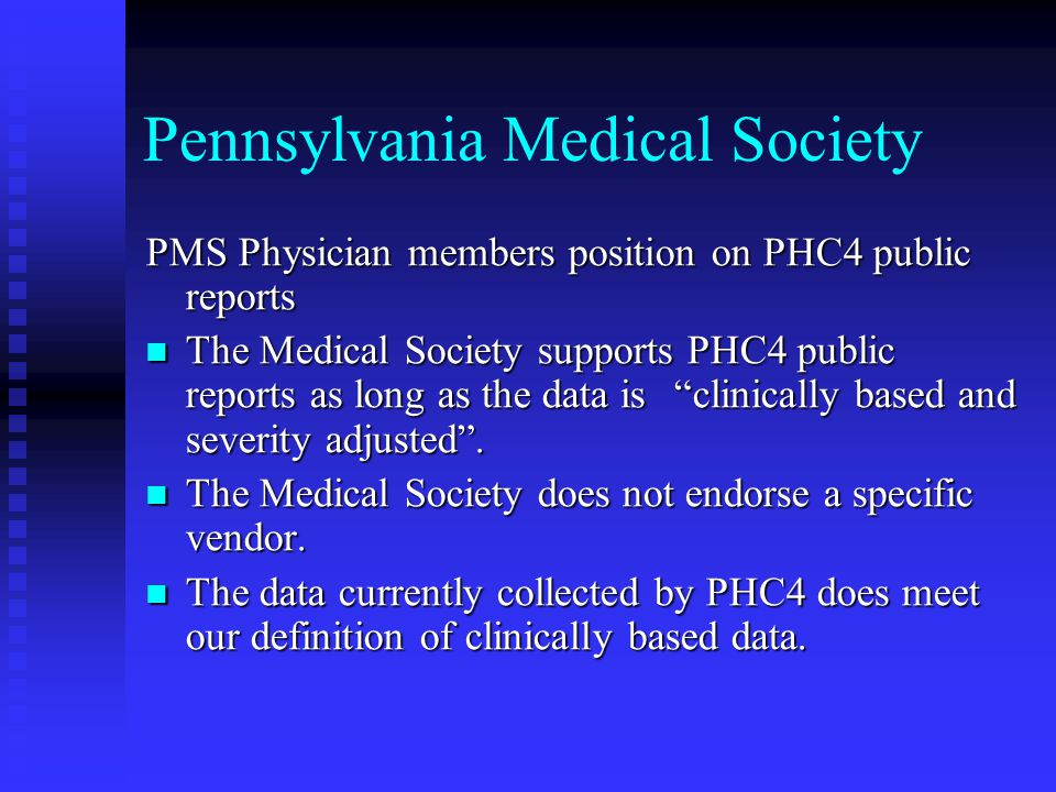 Pennsylvania Medical Society PMS Physician members contribution to composing this report and other reports Physician Representative on the PHC4 Council Physician Representative on the PHC4 Council Internal Committee of the Medical Society's Board of Trustees--Committee on Health Care Cost and Quality Data Internal Committee of the Medical Society's Board of Trustees--Committee on Health Care Cost and Quality Data Technical Advisory Group Technical Advisory Group Ad-hoc groups of physicians for specific disease reports Ad-hoc groups of physicians for specific disease reports