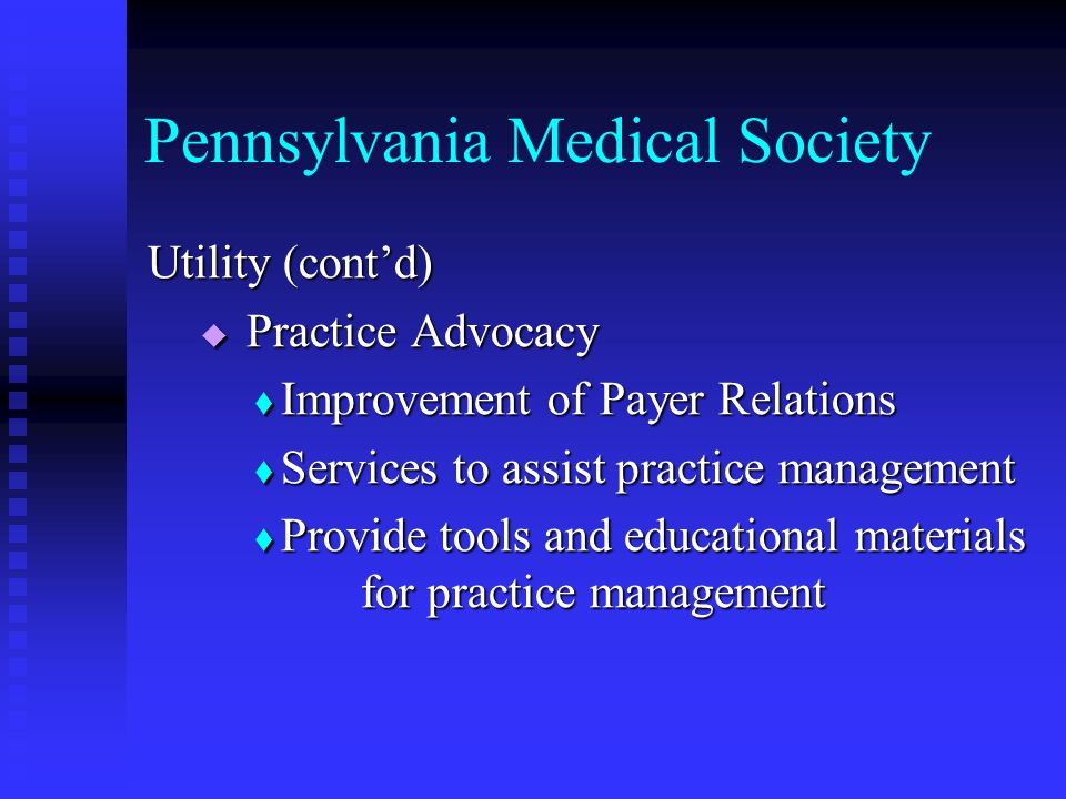 Pennsylvania Medical Society Utility (cont'd)  Patient Advocacy  Preserving the Doctor/Patient relationship  Patient related educational materials for physician offices  Goodwill efforts in the community