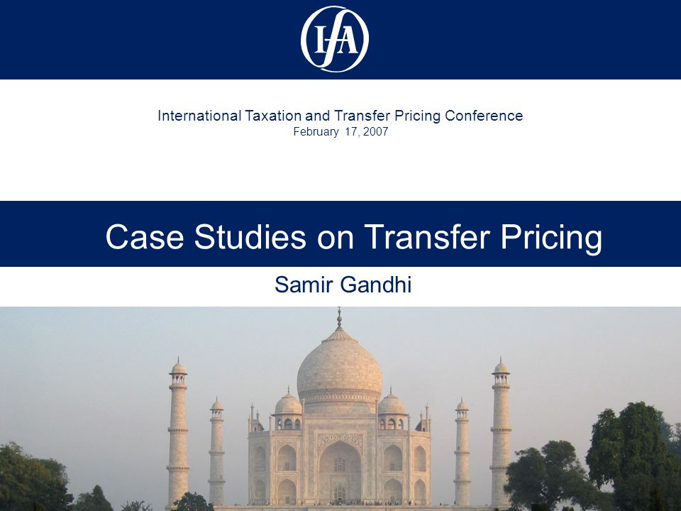 International Taxation and Transfer Pricing Conference February 17, 2007 Case Studies on Transfer Pricing Samir Gandhi