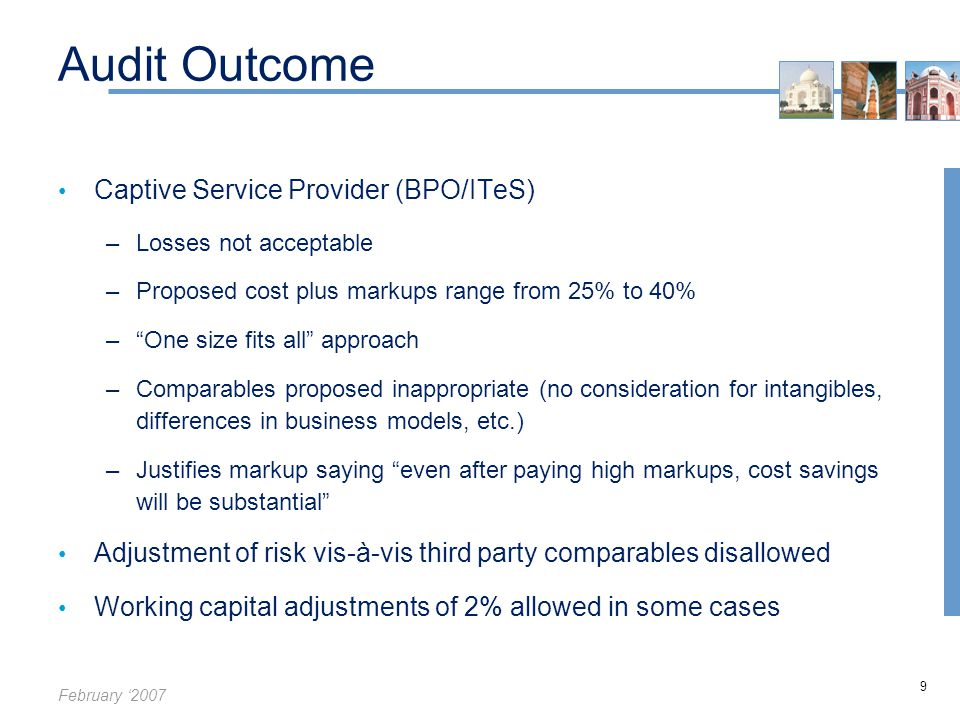 February '2007 9 Audit Outcome Captive Service Provider (BPO/ITeS) –Losses not acceptable –Proposed cost plus markups range from 25% to 40% – One size fits all approach –Comparables proposed inappropriate (no consideration for intangibles, differences in business models, etc.) –Justifies markup saying even after paying high markups, cost savings will be substantial Adjustment of risk vis-à-vis third party comparables disallowed Working capital adjustments of 2% allowed in some cases