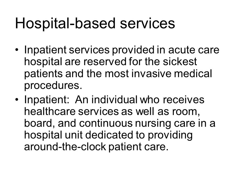 Hospital-based services Inpatient services provided in acute care hospital are reserved for the sickest patients and the most invasive medical procedures.