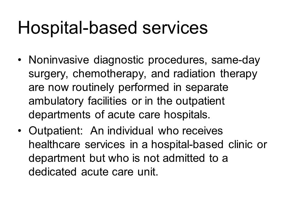 Hospital-based services Noninvasive diagnostic procedures, same-day surgery, chemotherapy, and radiation therapy are now routinely performed in separate ambulatory facilities or in the outpatient departments of acute care hospitals.