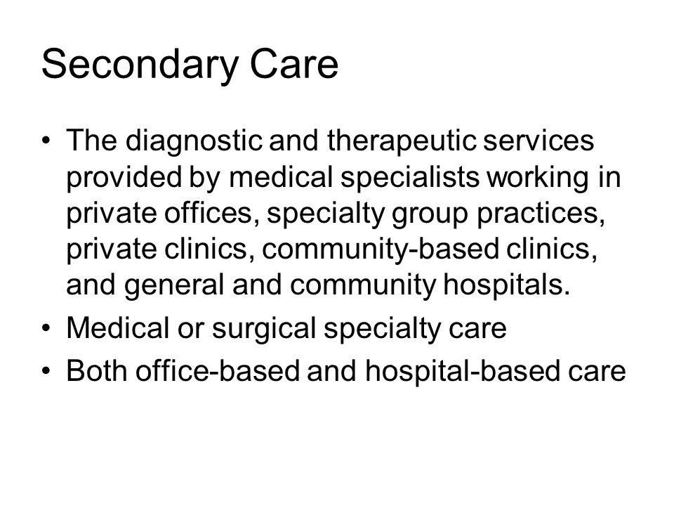 Secondary Care The diagnostic and therapeutic services provided by medical specialists working in private offices, specialty group practices, private clinics, community-based clinics, and general and community hospitals.