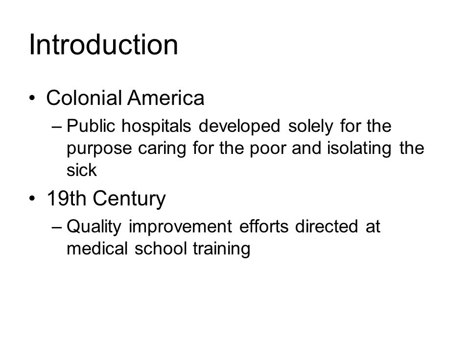 Introduction Colonial America –Public hospitals developed solely for the purpose caring for the poor and isolating the sick 19th Century –Quality improvement efforts directed at medical school training