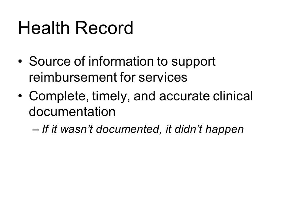 Health Record Source of information to support reimbursement for services Complete, timely, and accurate clinical documentation –If it wasn't documented, it didn't happen