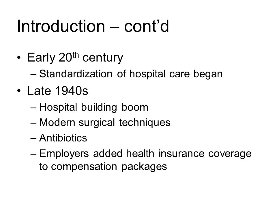 Introduction – cont'd Early 20 th century –Standardization of hospital care began Late 1940s –Hospital building boom –Modern surgical techniques –Antibiotics –Employers added health insurance coverage to compensation packages