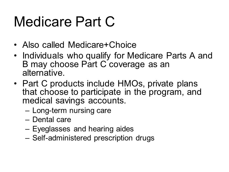 Medicare Part C Also called Medicare+Choice Individuals who qualify for Medicare Parts A and B may choose Part C coverage as an alternative.