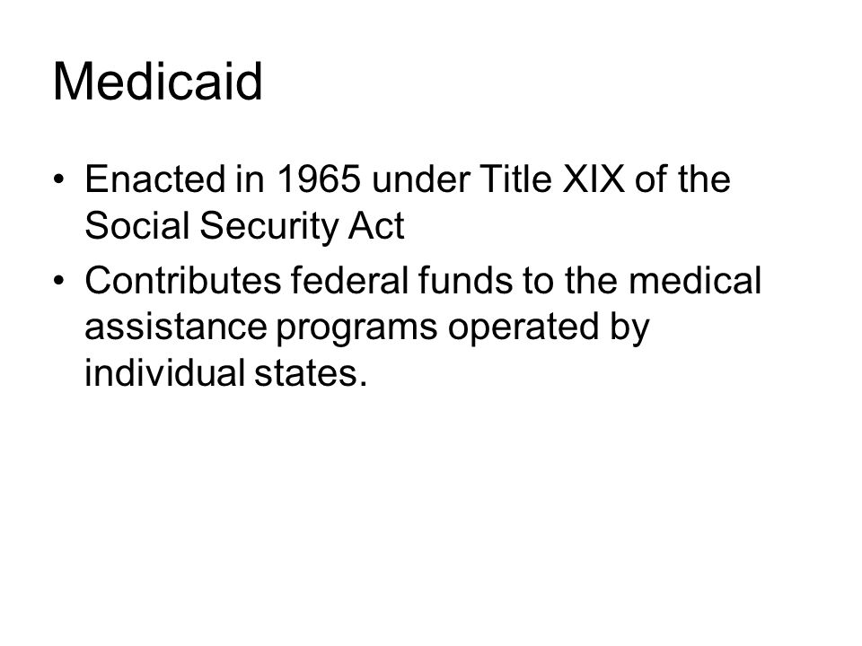 Medicaid Enacted in 1965 under Title XIX of the Social Security Act Contributes federal funds to the medical assistance programs operated by individual states.