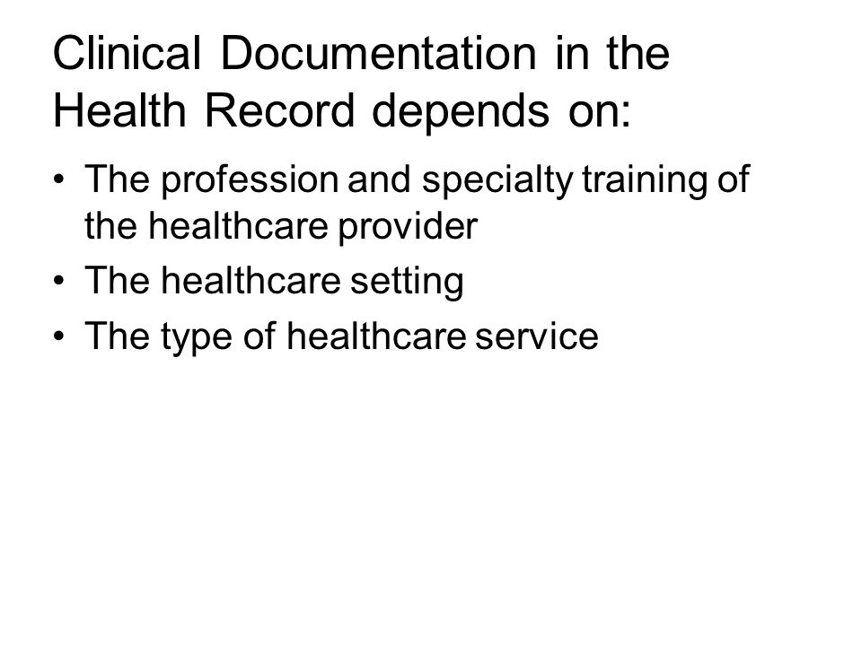 Clinical Documentation in the Health Record depends on: The profession and specialty training of the healthcare provider The healthcare setting The type of healthcare service