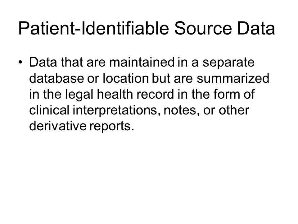 Patient-Identifiable Source Data Data that are maintained in a separate database or location but are summarized in the legal health record in the form of clinical interpretations, notes, or other derivative reports.