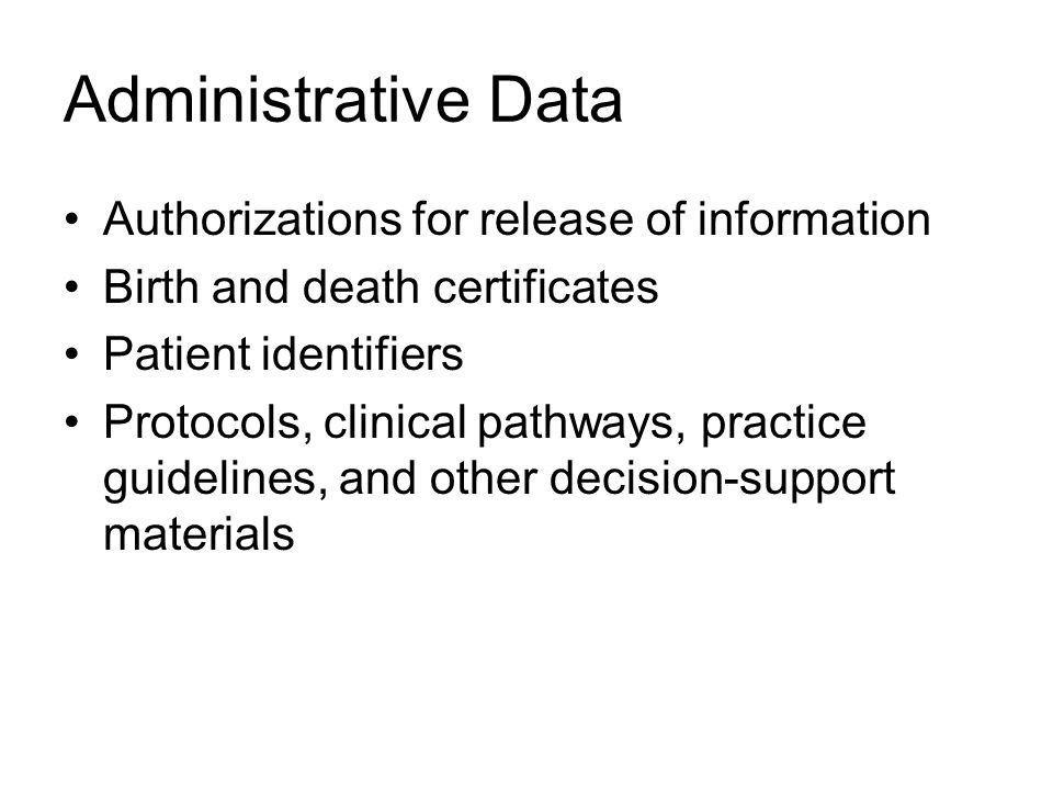 Administrative Data Authorizations for release of information Birth and death certificates Patient identifiers Protocols, clinical pathways, practice guidelines, and other decision-support materials
