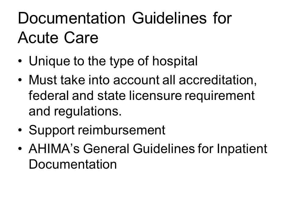 Documentation Guidelines for Acute Care Unique to the type of hospital Must take into account all accreditation, federal and state licensure requirement and regulations.