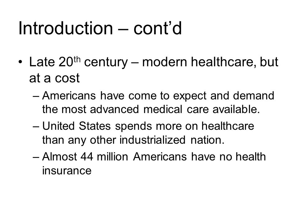 Introduction – cont'd Late 20 th century – modern healthcare, but at a cost –Americans have come to expect and demand the most advanced medical care available.