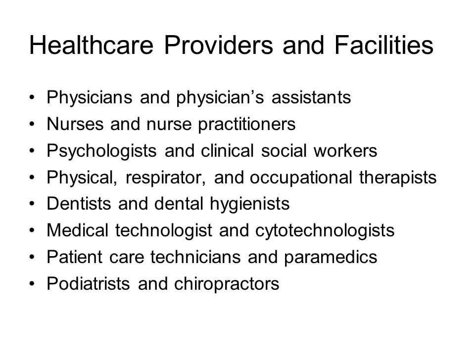 Healthcare Providers and Facilities Physicians and physician's assistants Nurses and nurse practitioners Psychologists and clinical social workers Physical, respirator, and occupational therapists Dentists and dental hygienists Medical technologist and cytotechnologists Patient care technicians and paramedics Podiatrists and chiropractors