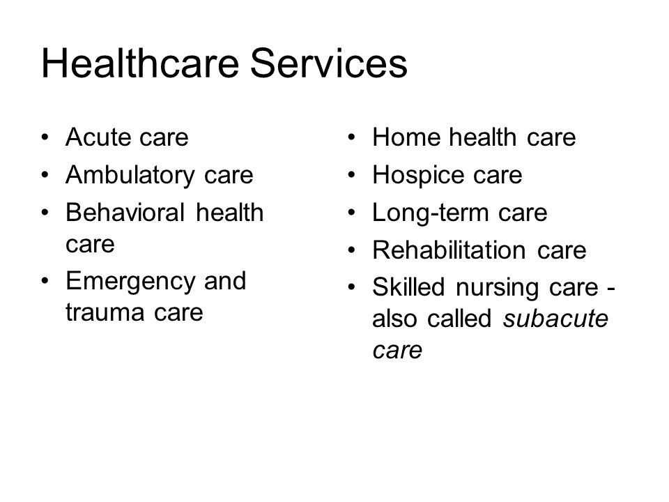 Healthcare Services Acute care Ambulatory care Behavioral health care Emergency and trauma care Home health care Hospice care Long-term care Rehabilitation care Skilled nursing care - also called subacute care