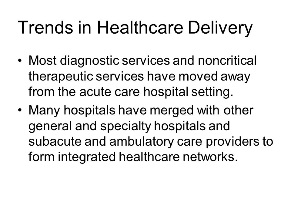 Trends in Healthcare Delivery Most diagnostic services and noncritical therapeutic services have moved away from the acute care hospital setting.