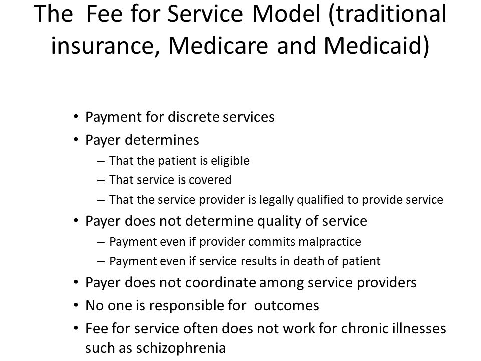 The Fee for Service Model (traditional insurance, Medicare and Medicaid) Payment for discrete services Payer determines – That the patient is eligible – That service is covered – That the service provider is legally qualified to provide service Payer does not determine quality of service – Payment even if provider commits malpractice – Payment even if service results in death of patient Payer does not coordinate among service providers No one is responsible for outcomes Fee for service often does not work for chronic illnesses such as schizophrenia