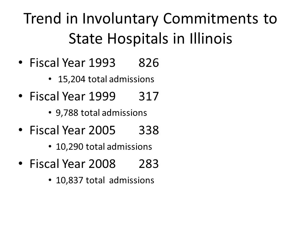 Trend in Involuntary Commitments to State Hospitals in Illinois Fiscal Year 1993826 15,204 total admissions Fiscal Year 1999317 9,788 total admissions