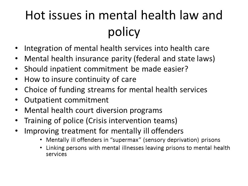 Hot issues in mental health law and policy Integration of mental health services into health care Mental health insurance parity (federal and state laws) Should inpatient commitment be made easier.