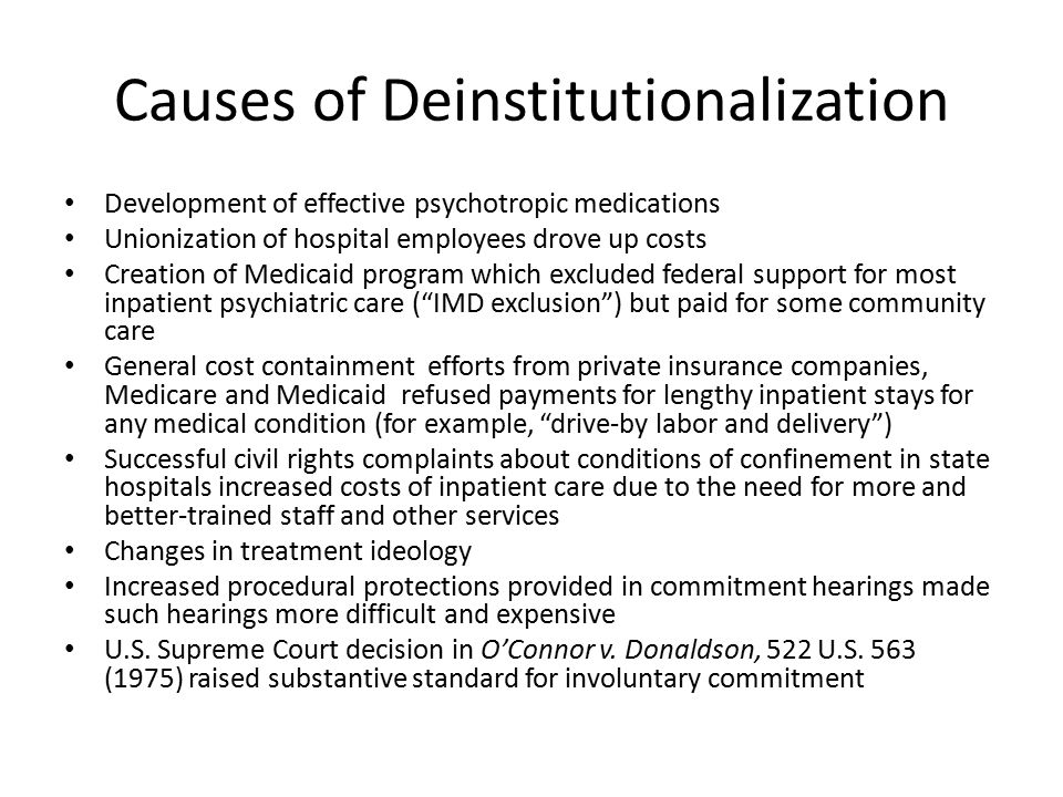 Causes of Deinstitutionalization Development of effective psychotropic medications Unionization of hospital employees drove up costs Creation of Medicaid program which excluded federal support for most inpatient psychiatric care ( IMD exclusion ) but paid for some community care General cost containment efforts from private insurance companies, Medicare and Medicaid refused payments for lengthy inpatient stays for any medical condition (for example, drive-by labor and delivery ) Successful civil rights complaints about conditions of confinement in state hospitals increased costs of inpatient care due to the need for more and better-trained staff and other services Changes in treatment ideology Increased procedural protections provided in commitment hearings made such hearings more difficult and expensive U.S.