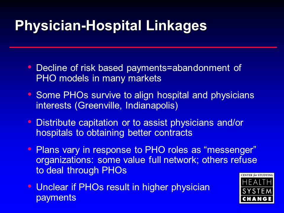 Physician-Hospital Linkages  Decline of risk based payments=abandonment of PHO models in many markets  Some PHOs survive to align hospital and physi