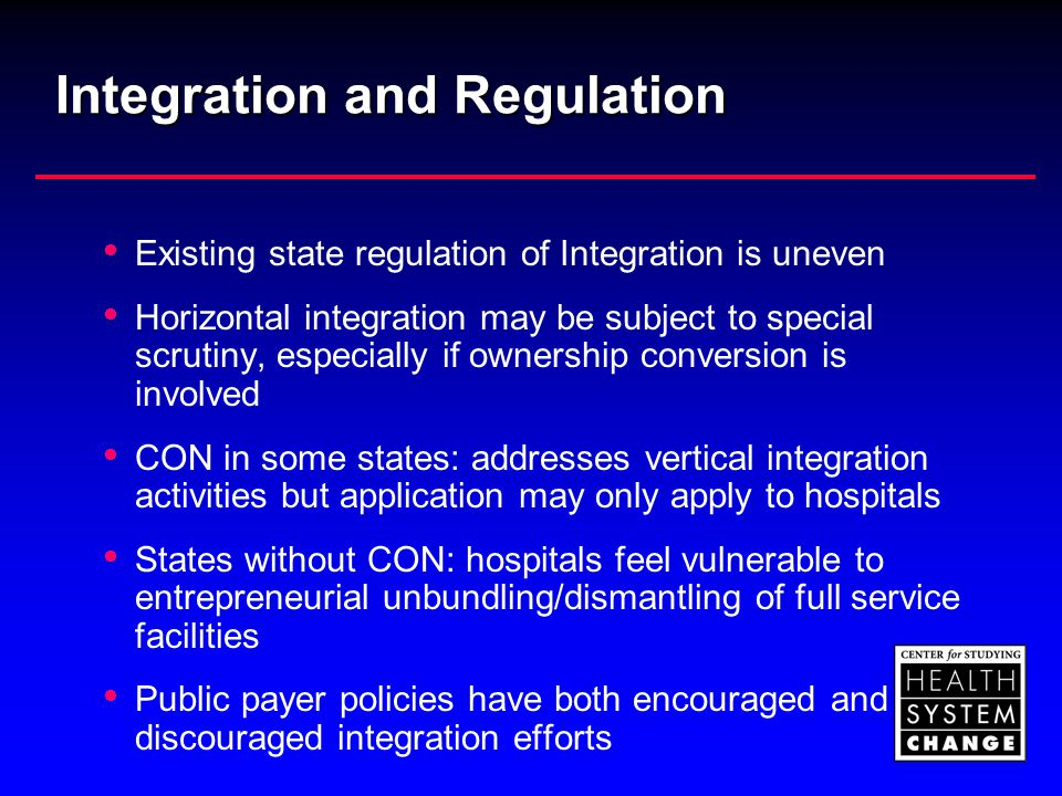 Integration and Regulation  Existing state regulation of Integration is uneven  Horizontal integration may be subject to special scrutiny, especiall