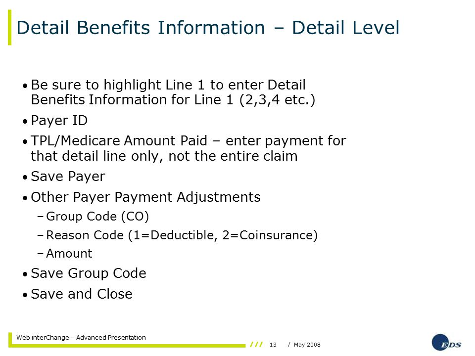 13/ May 2008 Web interChange – Advanced Presentation Detail Benefits Information – Detail Level Be sure to highlight Line 1 to enter Detail Benefits Information for Line 1 (2,3,4 etc.) Payer ID TPL/Medicare Amount Paid – enter payment for that detail line only, not the entire claim Save Payer Other Payer Payment Adjustments –Group Code (CO) –Reason Code (1=Deductible, 2=Coinsurance) –Amount Save Group Code Save and Close