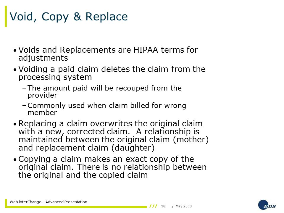 18/ May 2008 Web interChange – Advanced Presentation Void, Copy & Replace Voids and Replacements are HIPAA terms for adjustments Voiding a paid claim deletes the claim from the processing system –The amount paid will be recouped from the provider –Commonly used when claim billed for wrong member Replacing a claim overwrites the original claim with a new, corrected claim.