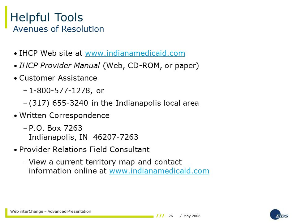 26/ May 2008 Web interChange – Advanced Presentation IHCP Web site at www.indianamedicaid.comwww.indianamedicaid.com IHCP Provider Manual (Web, CD-ROM, or paper) Customer Assistance –1-800-577-1278, or –(317) 655-3240 in the Indianapolis local area Written Correspondence –P.O.