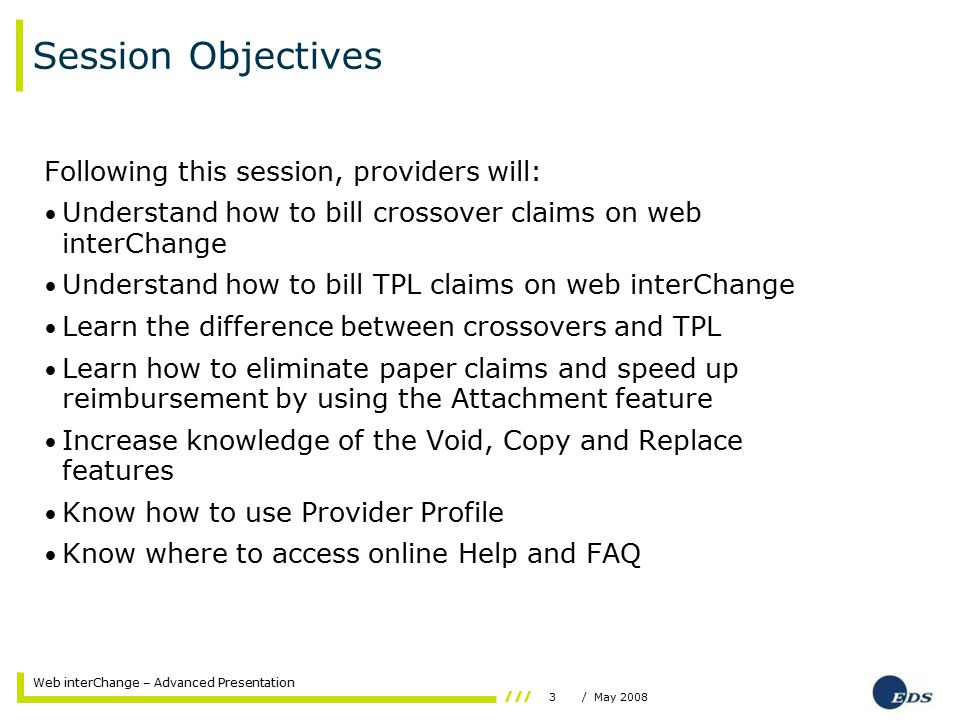 3/ May 2008 Web interChange – Advanced Presentation Session Objectives Following this session, providers will: Understand how to bill crossover claims on web interChange Understand how to bill TPL claims on web interChange Learn the difference between crossovers and TPL Learn how to eliminate paper claims and speed up reimbursement by using the Attachment feature Increase knowledge of the Void, Copy and Replace features Know how to use Provider Profile Know where to access online Help and FAQ