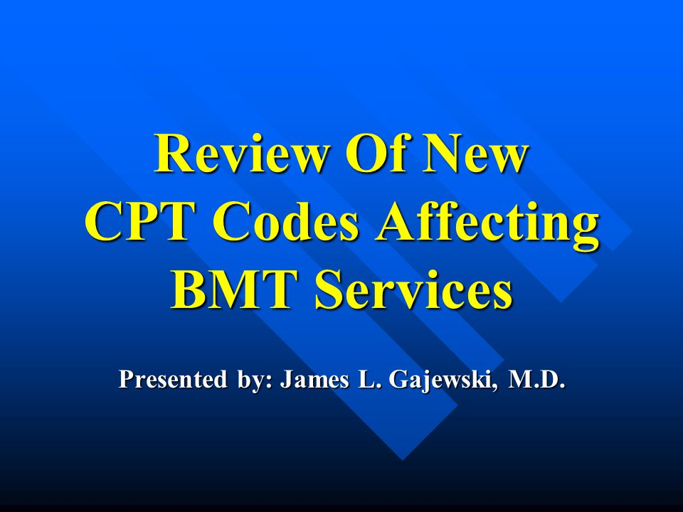 Review Of New CPT Codes Affecting BMT Services Presented by: James L. Gajewski, M.D.