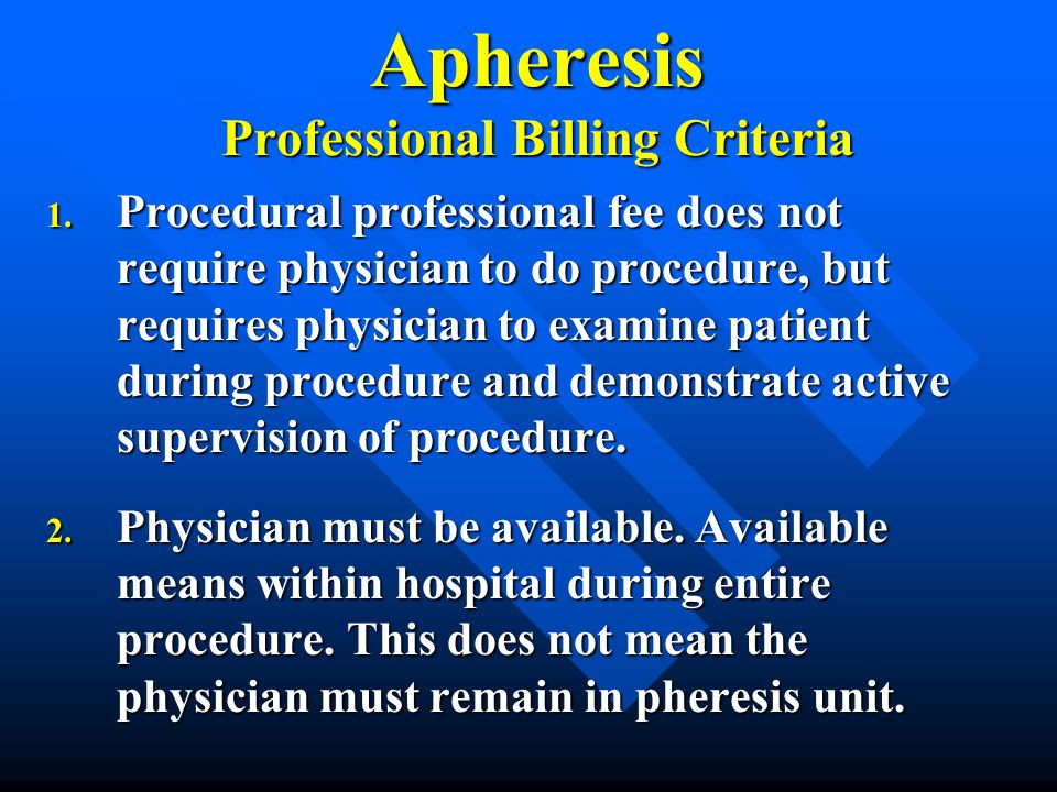 Apheresis Professional Billing Criteria 1. Procedural professional fee does not require physician to do procedure, but requires physician to examine p