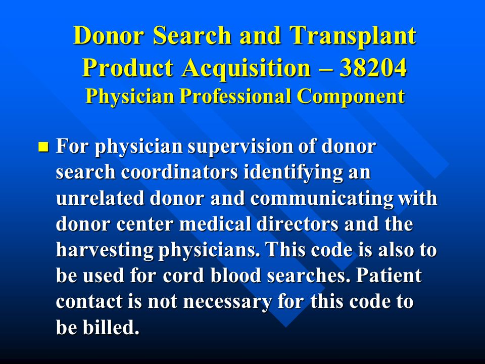 Donor Search and Transplant Product Acquisition – 38204 Physician Professional Component For physician supervision of donor search coordinators identi