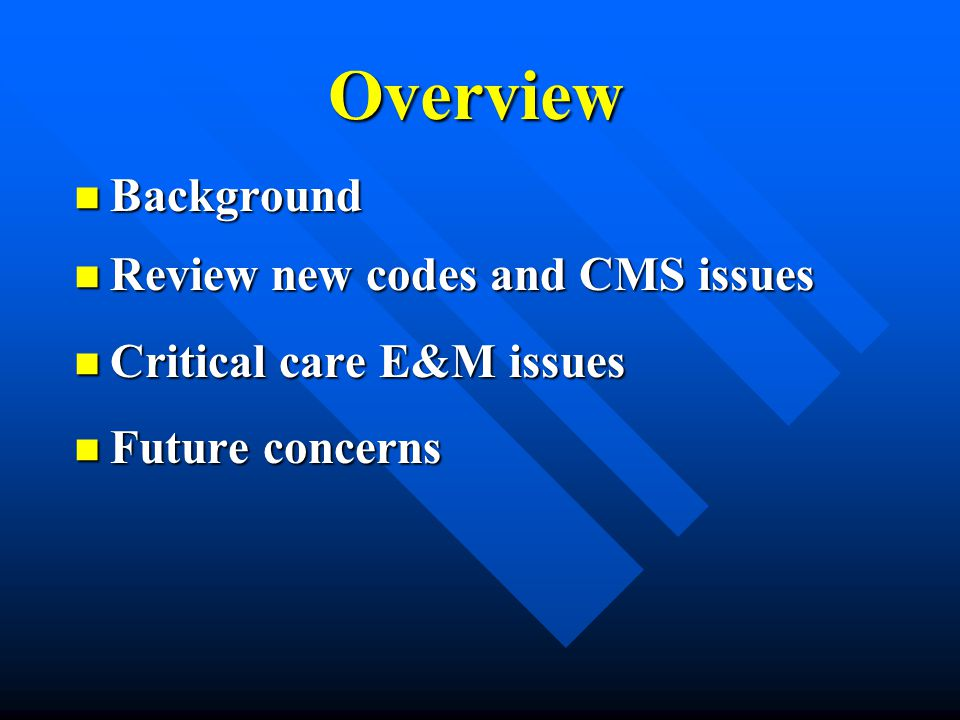 Overview Background Background Review new codes and CMS issues Review new codes and CMS issues Critical care E&M issues Critical care E&M issues Futur