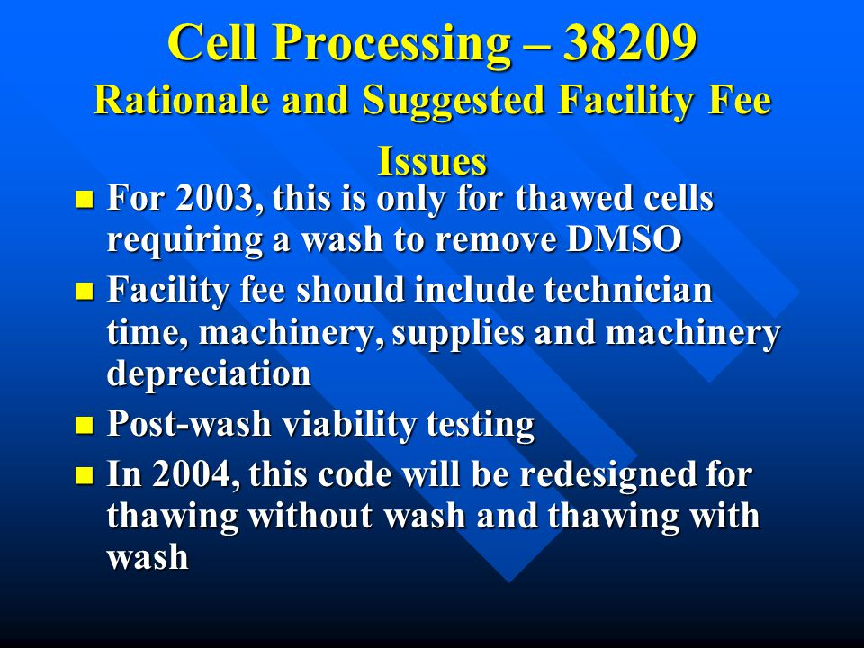 Cell Processing – 38209 Rationale and Suggested Facility Fee Issues For 2003, this is only for thawed cells requiring a wash to remove DMSO For 2003,
