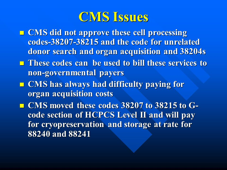 CMS Issues CMS did not approve these cell processing codes-38207-38215 and the code for unrelated donor search and organ acquisition and 38204s CMS di