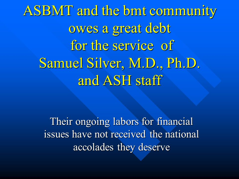 ASBMT and the bmt community owes a great debt for the service of Samuel Silver, M.D., Ph.D. and ASH staff Their ongoing labors for financial issues ha