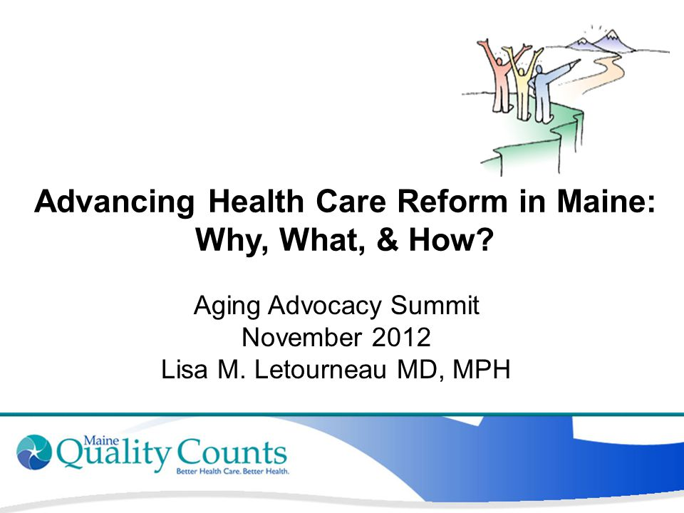 Advancing Health Care Reform in Maine: Why, What, & How? Aging Advocacy Summit November 2012 Lisa M. Letourneau MD, MPH
