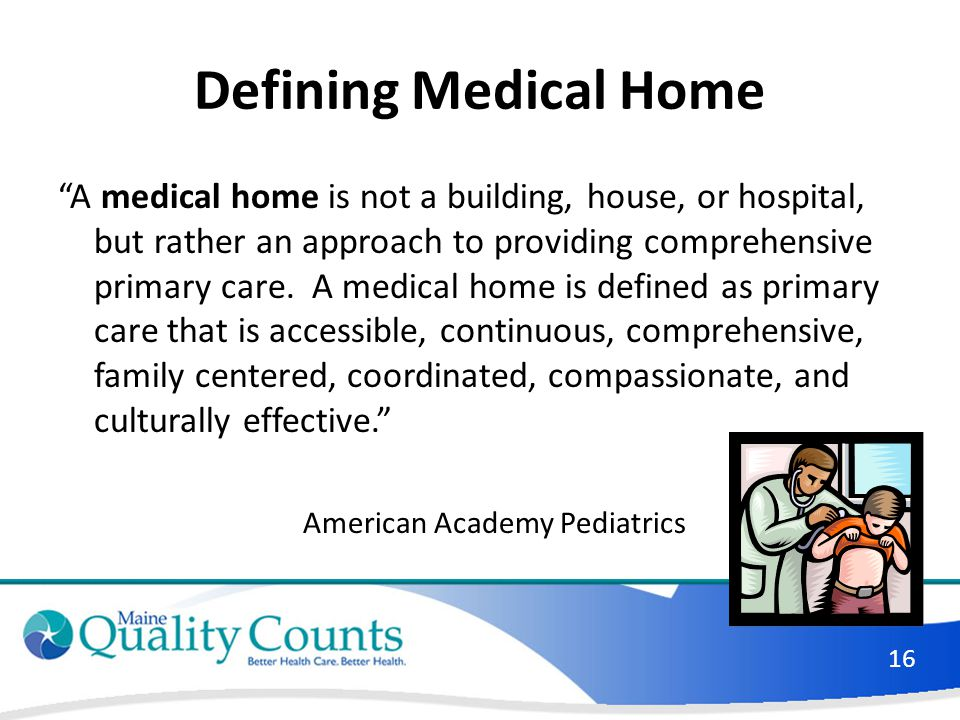 "Defining Medical Home ""A medical home is not a building, house, or hospital, but rather an approach to providing comprehensive primary care. A medical"