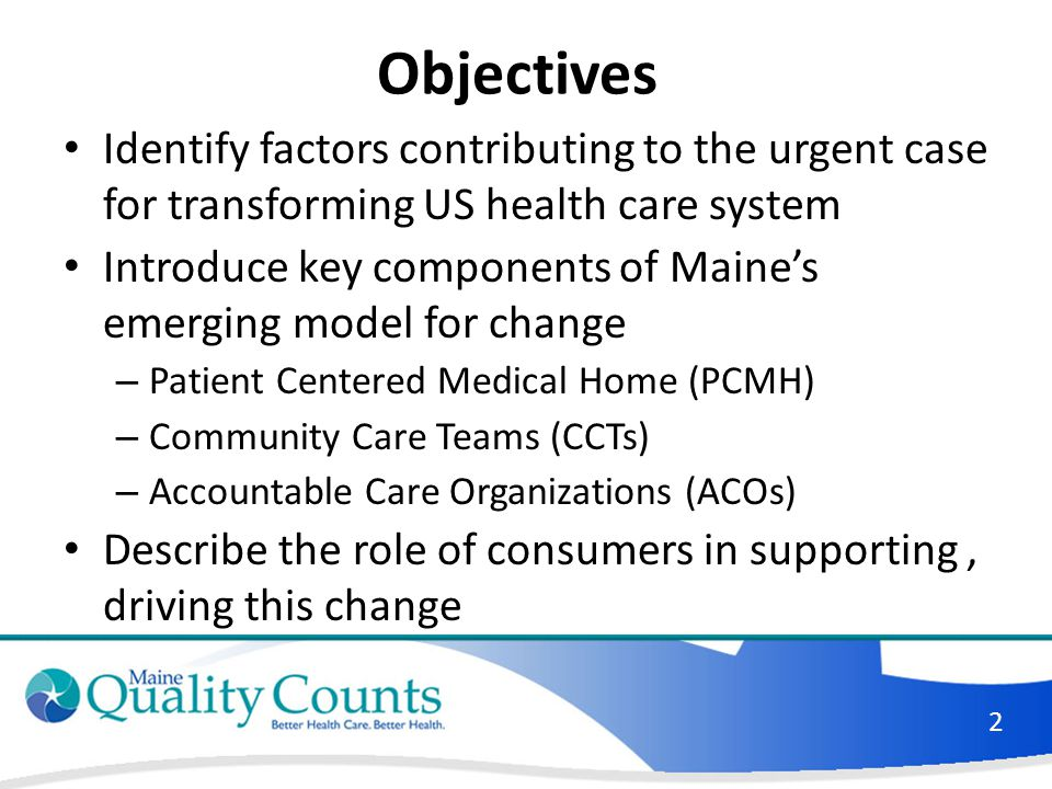 Objectives Identify factors contributing to the urgent case for transforming US health care system Introduce key components of Maine's emerging model