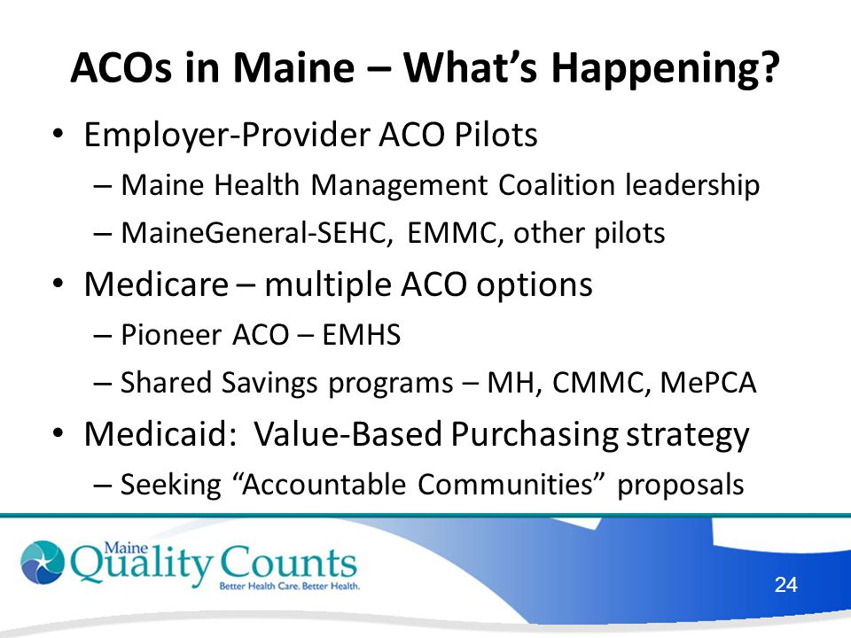 ACOs in Maine – What's Happening? Employer-Provider ACO Pilots – Maine Health Management Coalition leadership – MaineGeneral-SEHC, EMMC, other pilots