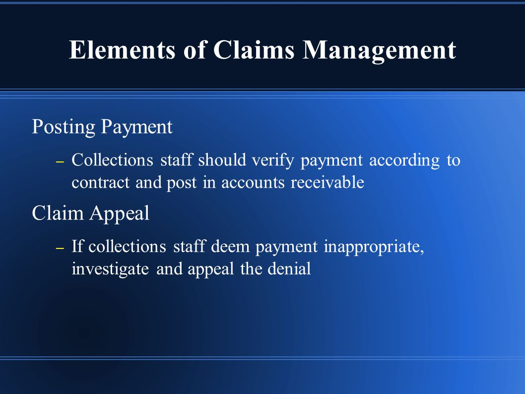 Elements of Claims Management Posting Payment – Collections staff should verify payment according to contract and post in accounts receivable Claim Appeal – If collections staff deem payment inappropriate, investigate and appeal the denial