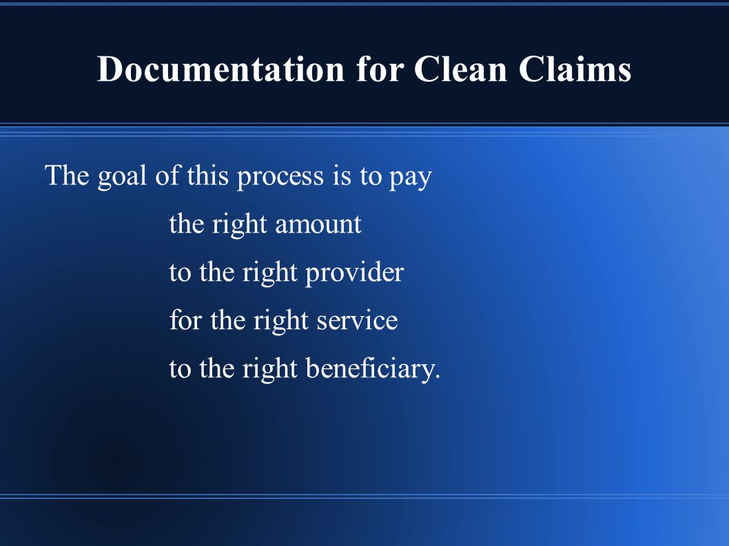 Documentation for Clean Claims The goal of this process is to pay the right amount to the right provider for the right service to the right beneficiary.