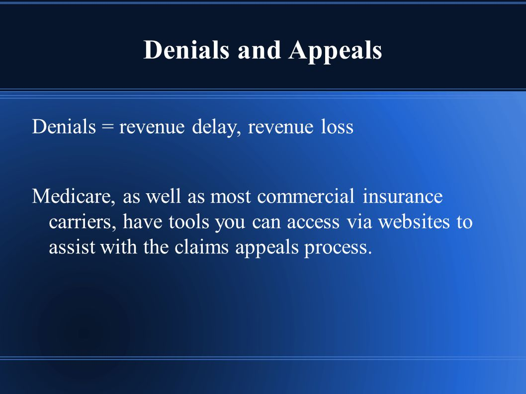 Denials and Appeals Denials = revenue delay, revenue loss Medicare, as well as most commercial insurance carriers, have tools you can access via websites to assist with the claims appeals process.