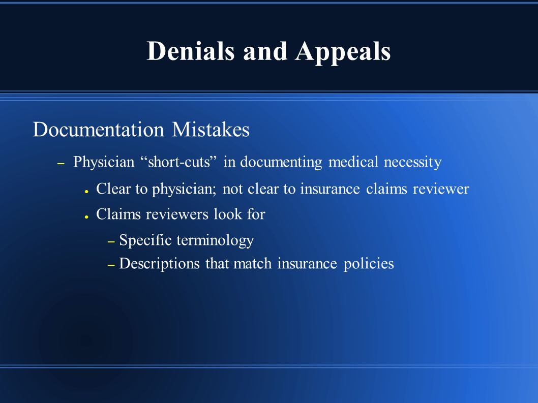 Denials and Appeals Documentation Mistakes – Physician short-cuts in documenting medical necessity ● Clear to physician; not clear to insurance claims reviewer ● Claims reviewers look for – Specific terminology – Descriptions that match insurance policies